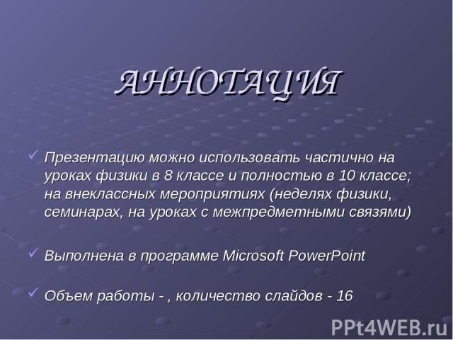 АННОТАЦИЯ Презентацию можно использовать частично на уроках физики в 8 классе и полностью в 10 классе; на внеклассных мероприятиях (неделях физики, семинарах, на уроках с межпредметными связями) Выполнена в программе Microsoft PowerPoint Объем работ…