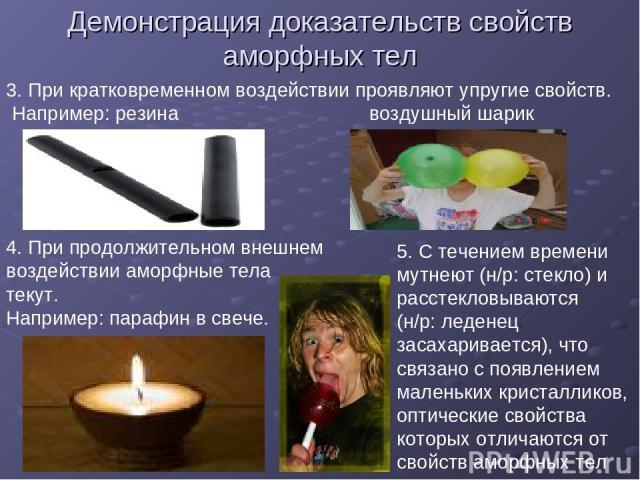 Демонстрация доказательств свойств аморфных тел 3. При кратковременном воздействии проявляют упругие свойств. Например: резина воздушный шарик 4. При продолжительном внешнем воздействии аморфные тела текут. Например: парафин в свече. 5. С течением в…