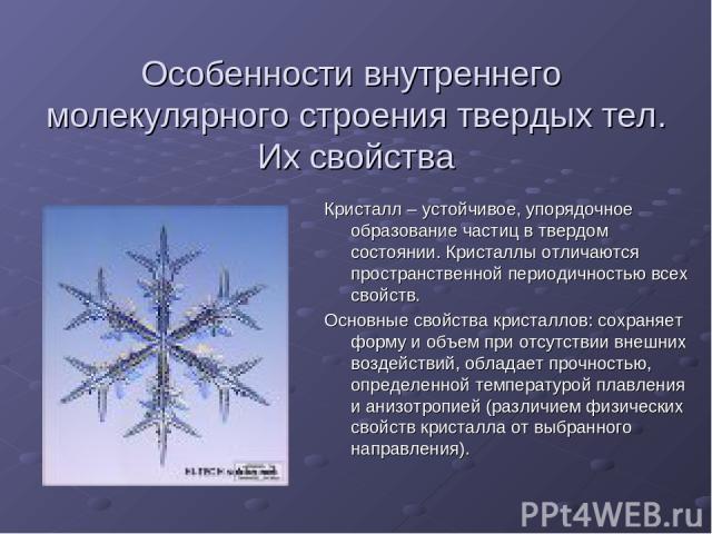 Особенности внутреннего молекулярного строения твердых тел. Их свойства Кристалл – устойчивое, упорядочное образование частиц в твердом состоянии. Кристаллы отличаются пространственной периодичностью всех свойств. Основные свойства кристаллов: сохра…
