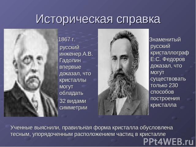 Историческая справка 1867 г. русский инженер А.В. Гадолин впервые доказал, что кристаллы могут обладать 32 видами симметрии Знаменитый русский кристаллограф Е.С. Федоров доказал, что могут существовать только 230 способов построения кристалла Ученны…