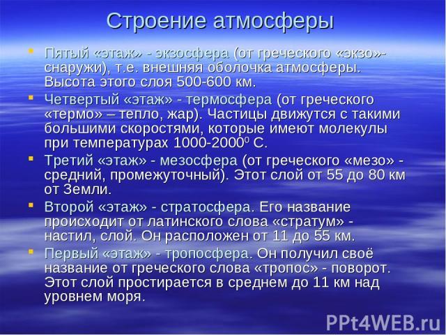 Строение атмосферы Пятый «этаж» - экзосфера (от греческого «экзо»- снаружи), т.е. внешняя оболочка атмосферы. Высота этого слоя 500-600 км. Четвертый «этаж» - термосфера (от греческого «термо» – тепло, жар). Частицы движутся с такими большими скорос…