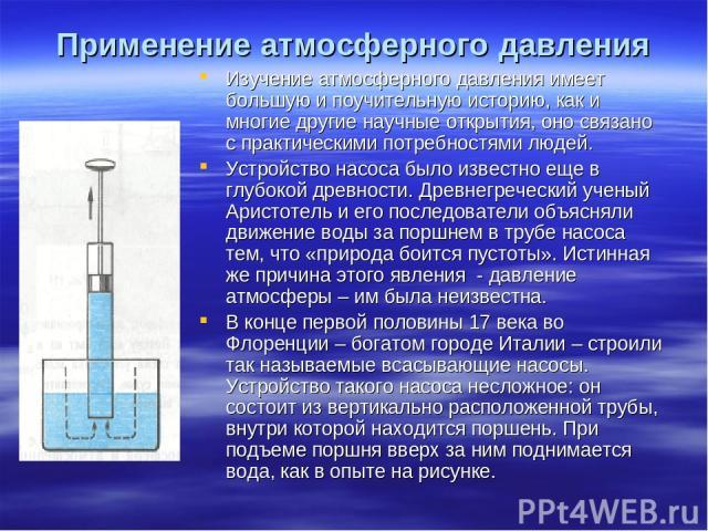 Изучение атмосферного давления имеет большую и поучительную историю, как и многие другие научные открытия, оно связано с практическими потребностями людей. Устройство насоса было известно еще в глубокой древности. Древнегреческий ученый Аристотель и…