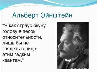 """Альберт Эйнштейн """"Я как страус окуну голову в песок относительности, лишь бы не"""