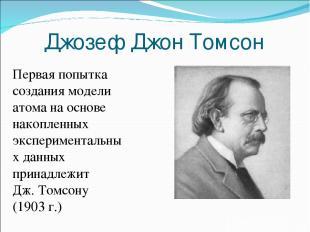 Джозеф Джон Томсон Первая попытка создания модели атома на основе накопленных эк