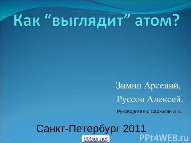 Зимин Арсений, Руссов Алексей. Санкт-Петербург 2011 Руководитель: Саркисян А.В. 900igr.net