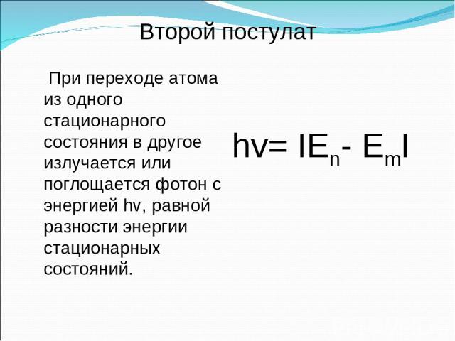 При переходе атома из одного стационарного состояния в другое излучается или поглощается фотон с энергией hv, равной разности энергии стационарных состояний. hv= IEn- EmI Второй постулат