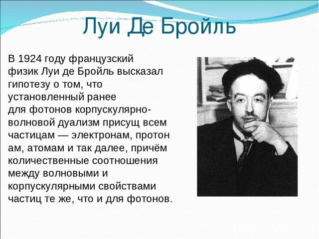 Луи Де Бройль В1924годуфранцузский физикЛуи де Бройльвысказал гипотезу о том, что установленный ранее дляфотоновкорпускулярно-волновой дуализмприсущ всем частицам—электронам,протонам,атомами так далее, причём количественные соотношения …