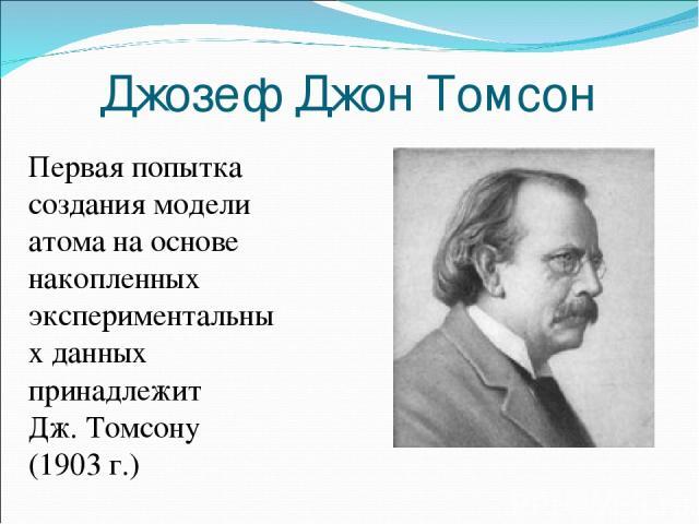 Джозеф Джон Томсон Первая попытка создания модели атома на основе накопленных экспериментальных данных принадлежит Дж.Томсону (1903г.)