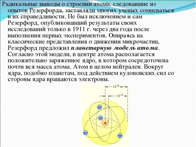 Радикальные выводы о строении атома, следовавшие из опытов Резерфорда, заставляли многих ученых сомневаться в их справедливости. Не был исключением и сам Резерфорд, опубликовавший результаты своих исследований только в1911г. через два года после в…