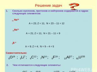 Решение задач Сколько нуклонов, протонов и нейтронов содержится в ядрах следующи