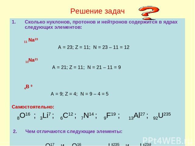 Решение задач Сколько нуклонов, протонов и нейтронов содержится в ядрах следующих элементов: 11 Na23 A = 23; Z = 11; N = 23 – 11 = 12 11Na21 A = 21; Z = 11; N = 21 – 11 = 9 4B 9 A = 9; Z = 4; N = 9 – 4 = 5 Самостоятельно: 8O16 ; 3Li7 ; 6C12 ; 7N14 ;…