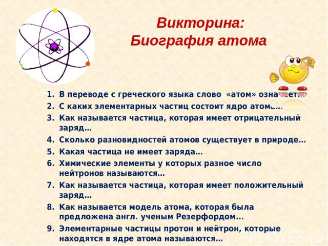 Викторина: Биография атома В переводе с греческого языка слово «атом» означает… С каких элементарных частиц состоит ядро атома… Как называется частица, которая имеет отрицательный заряд… Сколько разновидностей атомов существует в природе… Какая част…