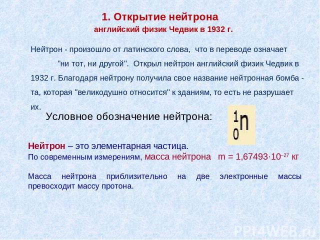 1. Открытие нейтрона Нейтрон – это элементарная частица. По современным измерениям, масса нейтрона m = 1,67493·10–27 кг Масса нейтрона приблизительно на две электронные массы превосходит массу протона. Нейтрон - произошло от латинского слова, что в …