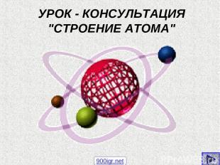 """УРОК - КОНСУЛЬТАЦИЯ """"СТРОЕНИЕ АТОМА"""" 900igr.net"""