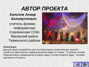 АВТОР ПРОЕКТА Халилов Анвар Калимуллович учитель физики, информатики Сорокинская