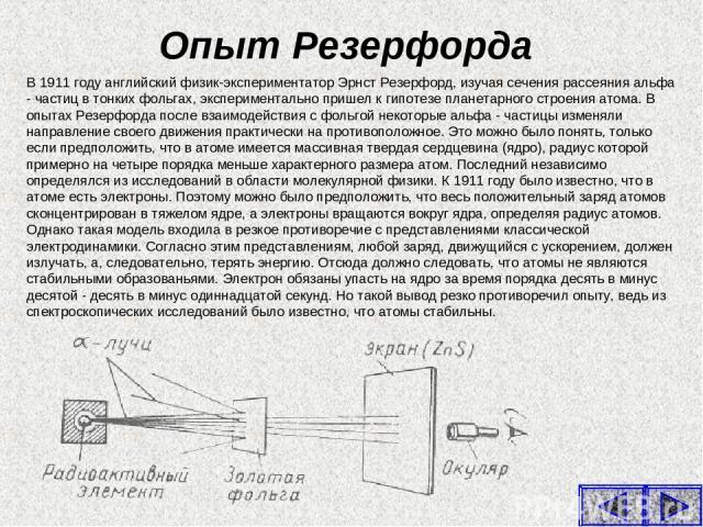 Опыт Резерфорда В 1911 году английский физик-экспериментатор Эрнст Резерфорд, изучая сечения рассеяния альфа - частиц в тонких фольгах, экспериментально пришел к гипотезе планетарного строения атома. В опытах Резерфорда после взаимодействия с фольго…