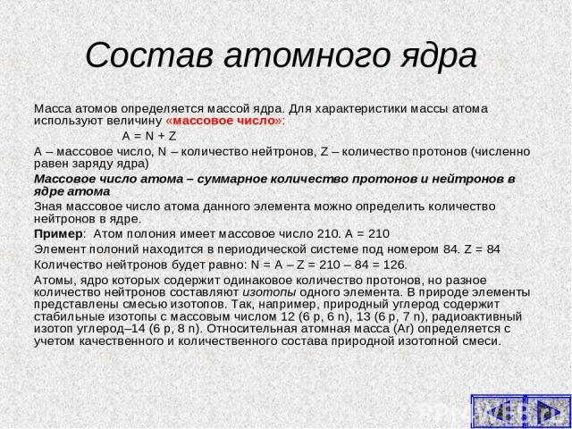 Состав атомного ядра Масса атомов определяется массой ядра. Для характеристики массы атома используют величину «массовое число»: А = N + Z А – массовое число, N – количество нейтронов, Z – количество протонов (численно равен заряду ядра) Массовое чи…