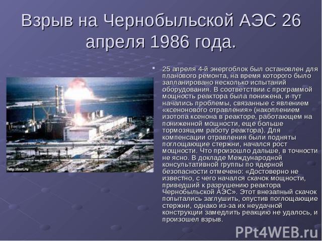 Взрыв на Чернобыльской АЭС 26 апреля 1986 года. 25 апреля 4-й энергоблок был остановлен для планового ремонта, на время которого было запланировано несколько испытаний оборудования. В соответствии с программой мощность реактора была понижена, и тут …