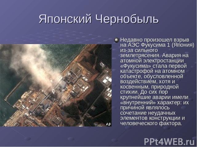 Японский Чернобыль Недавно произошел взрыв на АЭС Фукусима 1 (Япония) из-за сильного землетрясения. Авария на атомной электростанции «Фукусима» стала первой катастрофой на атомном объекте, обусловленной воздействием, хотя и косвенным, природной стих…