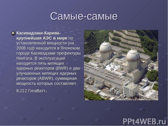 Самые-самые Касивадзаки-Карива-крупнейшая АЭС в мире по установленной мощности (на 2008 год) находится в Японском городе Касивадзаки префектуры Ниигата. В эксплуатации находятся пять кипящих ядерных реакторов (BWR) и два улучшенных кипящих ядерных р…