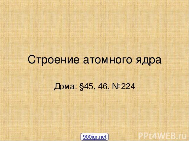 Строение атомного ядра Дома: §45, 46, №224 900igr.net