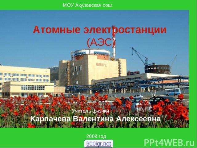 МОУ Акуловская сош 2009 год Атомные электростанции (АЭС) Учитель физики Карпачева Валентина Алексеевна 900igr.net