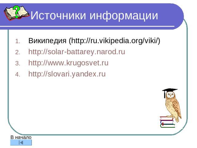 Источники информации Википедия (http://ru.vikipedia.org/viki/) http://solar-battarey.narod.ru http://www.krugosvet.ru http://slovari.yandex.ru В начало