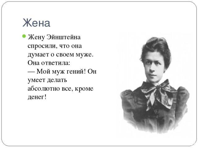 Жена Жену Эйнштейна спросили, что она думает о своем муже. Она ответила: — Мой муж гений! Он умеет делать абсолютно все, кроме денег!
