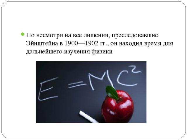 Но несмотря на все лишения, преследовавшие Эйнштейна в 1900—1902 гг., он находил время для дальнейшего изучения физики