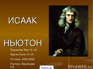 ИСААК НЬЮТОН Прусакова Яна 10 «А» Авагян Лиля 10 «А» 10 класс, 2005-2006 Учитель