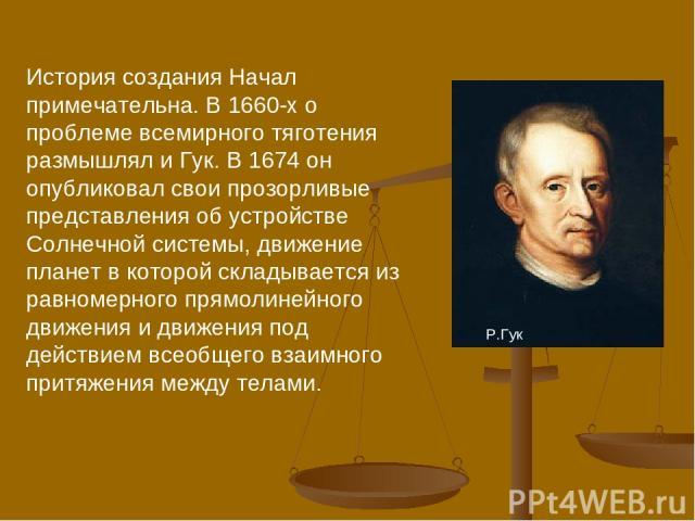 . История создания Начал примечательна. В 1660-х о проблеме всемирного тяготения размышлял и Гук. В 1674 он опубликовал свои прозорливые представления об устройстве Солнечной системы, движение планет в которой складывается из равномерного прямолиней…