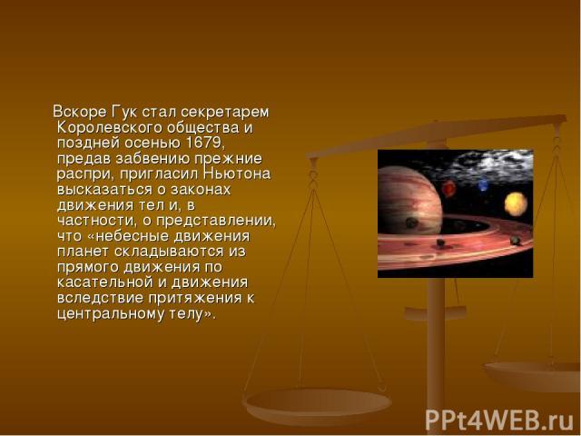 Вскоре Гук стал секретарем Королевского общества и поздней осенью 1679, предав забвению прежние распри, пригласил Ньютона высказаться о законах движения тел и, в частности, о представлении, что «небесные движения планет складываются из прямого движе…