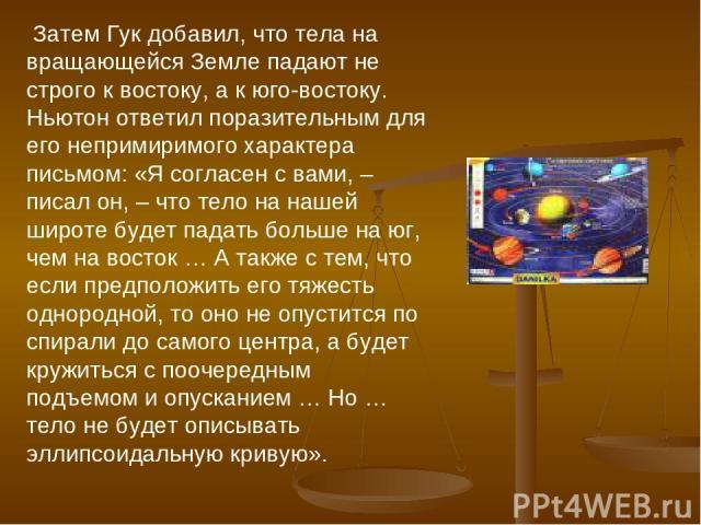 Затем Гук добавил, что тела на вращающейся Земле падают не строго к востоку, а к юго-востоку. Ньютон ответил поразительным для его непримиримого характера письмом: «Я согласен с вами, – писал он, – что тело на нашей широте будет падать больше на юг,…