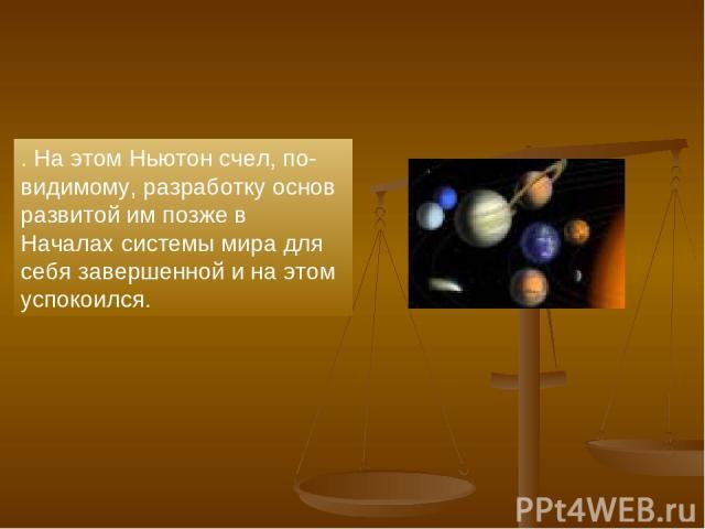 . На этом Ньютон счел, по-видимому, разработку основ развитой им позже в Началах системы мира для себя завершенной и на этом успокоился.