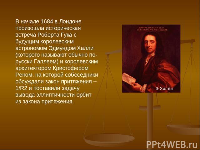 В начале 1684 в Лондоне произошла историческая встреча Роберта Гука с будущим королевским астрономом Эдмундом Халли (которого называют обычно по-русски Галлеем) и королевским архитектором Кристофером Реном, на которой собеседники обсуждали закон при…