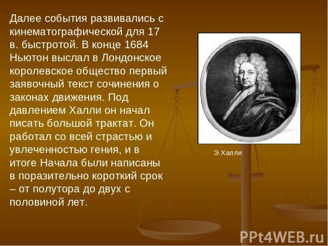 Далее события развивались с кинематографической для 17 в. быстротой. В конце 1684 Ньютон выслал в Лондонское королевское общество первый заявочный текст сочинения о законах движения. Под давлением Халли он начал писать большой трактат. Он работал со…