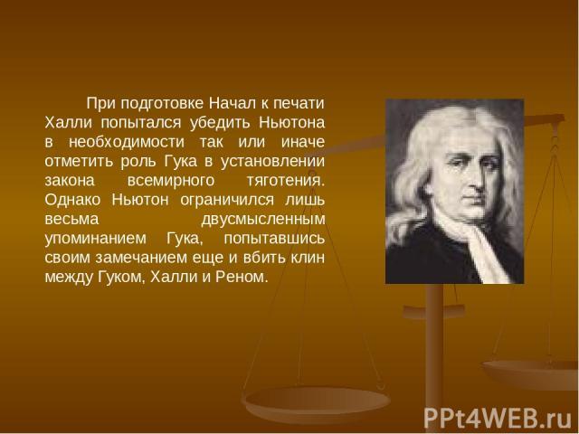 При подготовке Начал к печати Халли попытался убедить Ньютона в необходимости так или иначе отметить роль Гука в установлении закона всемирного тяготения. Однако Ньютон ограничился лишь весьма двусмысленным упоминанием Гука, попытавшись своим замеча…