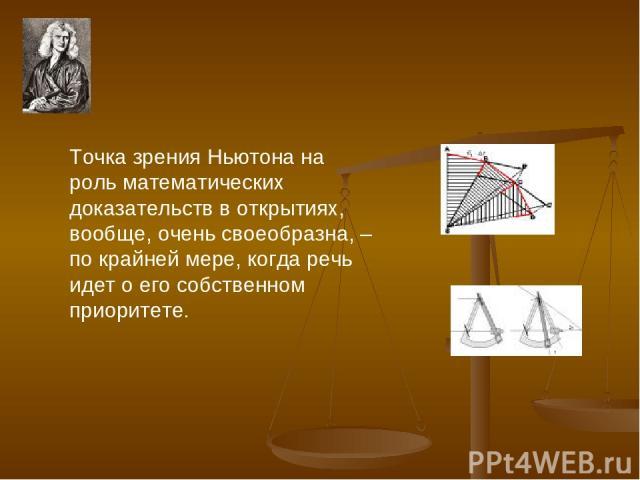 Точка зрения Ньютона на роль математических доказательств в открытиях, вообще, очень своеобразна, – по крайней мере, когда речь идет о его собственном приоритете.