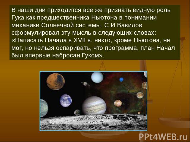 В наши дни приходится все же признать видную роль Гука как предшественника Ньютона в понимании механики Солнечной системы. С.И.Вавилов сформулировал эту мысль в следующих словах: «Написать Начала в XVII в. никто, кроме Ньютона, не мог, но нельзя осп…