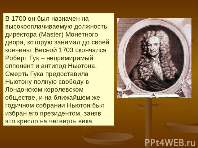 В 1700 он был назначен на высокооплачиваемую должность директора (Master) Монетного двора, которую занимал до своей кончины. Весной 1703 скончался Роберт Гук – непримиримый оппонент и антипод Ньютона. Смерть Гука предоставила Ньютону полную свободу …