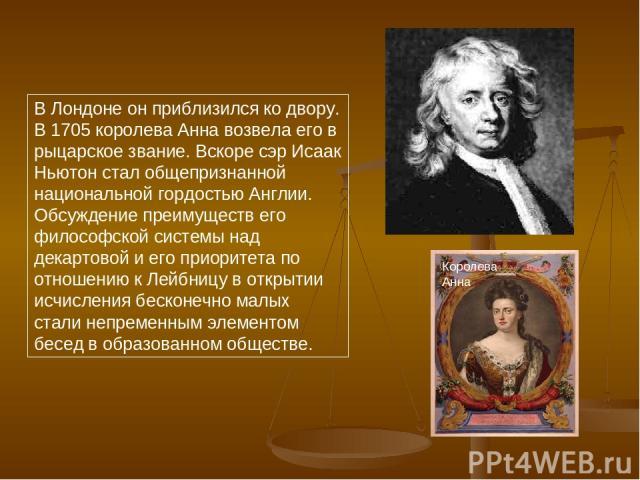 В Лондоне он приблизился ко двору. В 1705 королева Анна возвела его в рыцарское звание. Вскоре сэр Исаак Ньютон стал общепризнанной национальной гордостью Англии. Обсуждение преимуществ его философской системы над декартовой и его приоритета по отно…
