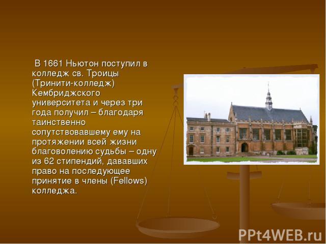 В 1661 Ньютон поступил в колледж св. Троицы (Тринити-колледж) Кембриджского университета и через три года получил – благодаря таинственно сопутствовавшему ему на протяжении всей жизни благоволению судьбы – одну из 62 стипендий, дававших право на пос…