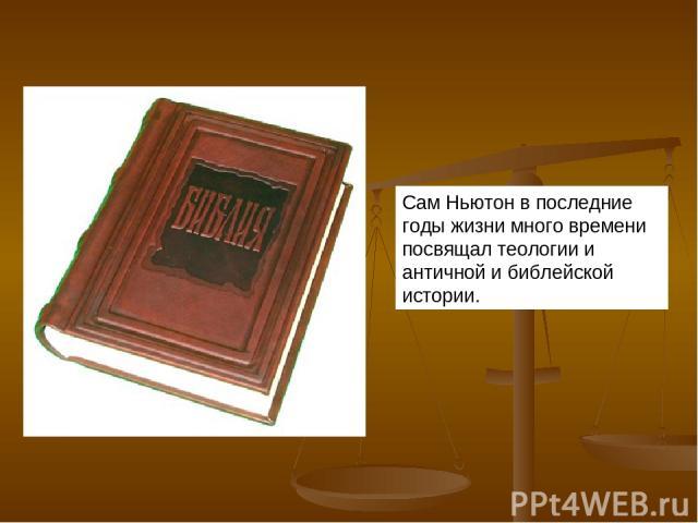 Сам Ньютон в последние годы жизни много времени посвящал теологии и античной и библейской истории.