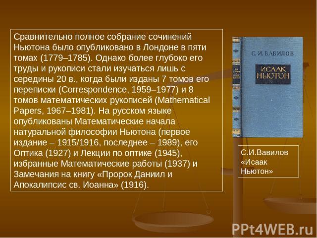 Сравнительно полное собрание сочинений Ньютона было опубликовано в Лондоне в пяти томах (1779–1785). Однако более глубоко его труды и рукописи стали изучаться лишь с середины 20 в., когда были изданы 7 томов его переписки (Correspondence, 1959–1977)…