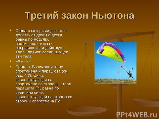 Третий закон Ньютона Силы, с которыми два тела действуют друг на друга, равны по модулю, противоположны по направлению и действует вдоль прямой,соединяющей эти тела. F12= - F21 Пример. Взаимодействие спортсмена и парашюта (см. рис. 4.7). Сила, возде…