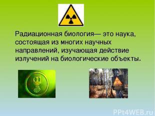 Радиационная биология— это наука, состоящая из многих научных направлений, изуча