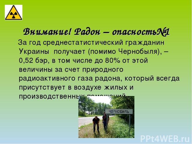 Внимание! Радон – опасность№1 За год среднестатистический гражданин Украины получает (помимо Чернобыля), – 0,52бэр, в том числе до 80% от этой величины за счет природного радиоактивного газа радона, который всегда присутствует в воздухе жилых и про…