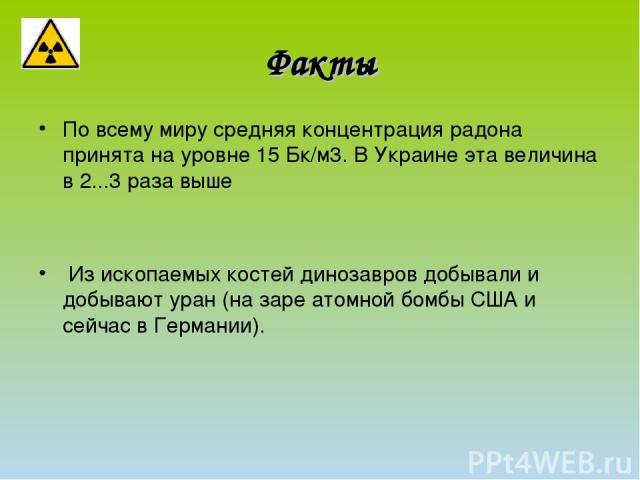 По всему миру средняя концентрация радона принята на уровне 15Бк/м3. В Украине эта величина в 2...3 раза выше Из ископаемых костей динозавров добывали и добывают уран (на заре атомной бомбы США и сейчас в Германии). Факты