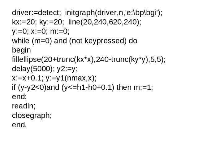 driver:=detect; initgraph(driver,n,'e:\bp\bgi'); kx:=20; ky:=20; line(20,240,620,240); y:=0; x:=0; m:=0; while (m=0) and (not keypressed) do begin fillellipse(20+trunc(kx*x),240-trunc(ky*y),5,5); delay(5000); y2:=y; x:=x+0.1; y:=y1(nmax,x); if (y-y2