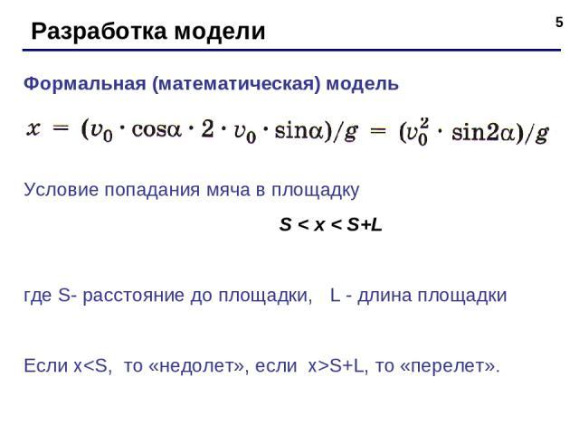 * Разработка модели Формальная (математическая) модель Условие попадания мяча в площадку S < x < S+L где S- расстояние до площадки, L - длина площадки Если xS+L, то «перелет».